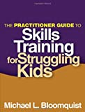 The Practitioner Guide to Skills Training for Struggling Kids, Bloomquist, Michael L., 1462507360