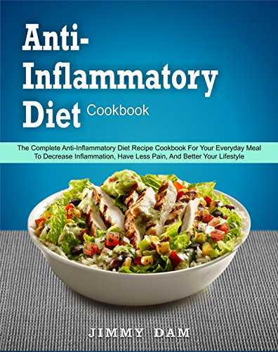 Anti-Inflammatory Diet Cookbook: The Complete Anti-Inflammatory Diet Recipe Cookbook For Your Everyday Meal To Decrease Inflammation, Have Less Pain, And Better Your Lifestyle( Instant Pot Cookbook) by Jimmy  Dam