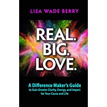 Real. Big. Love.: The Difference Maker's Guide to Gain Greater Clarity, Energy, and Impact for Your Cause and Life