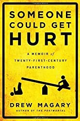 Someone Could Get Hurt: A Memoir of Twenty-First-Century Parenthood by Drew Magary (May 21 2013)