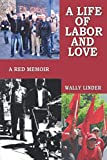 : A Life of Labor and Love: A Red Memoir