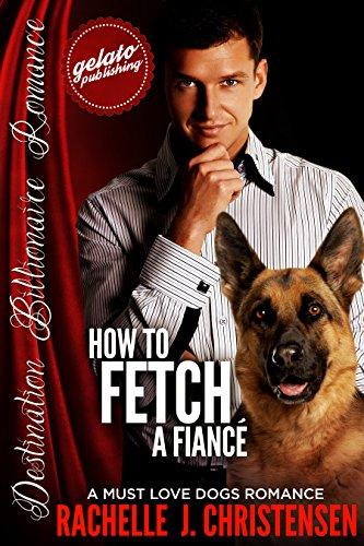 How to Fetch a Fiancé: A Must Love Dogs Romance (Destination Billionaire Romance) by [Christensen, Rachelle J.]