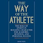 The Way of the Athlete: The Role of Sports in Building Character for Academic, Business, and Personal Success  | Rob Pate