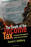 The Death of the Income Tax : A Progressive Consumption Tax and the Path to Fiscal Reform, Goldberg, Daniel S., 0199948801
