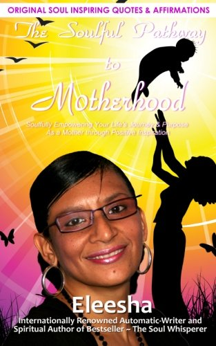 The Soulful Pathway To Motherhood: Soulfully Empowering Your Life's Journey & Purpose As a Mother Through Positive I