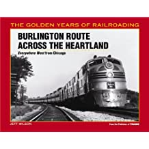 Burlington Route Across the Heartland: Everywhere West from Chicago (The Golden Years of Railroading)