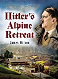 Hitler's Alpine Retreat, James Wilson, 1844152634