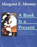 A Book Is a Present : Selecting Text for Intentional Teaching, Mooney, Margaret E., 1572746726