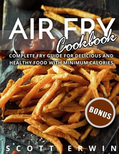 Air Fry Cookbook: Complete Fry Guide for Delicious and Healthy Food With Minimum by Scott Erwin