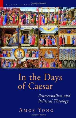 In The Days Of Caesar: Pentecostalism And Political Theology (Sacra Doctrina: Christian Theology For A Postmodern Age)