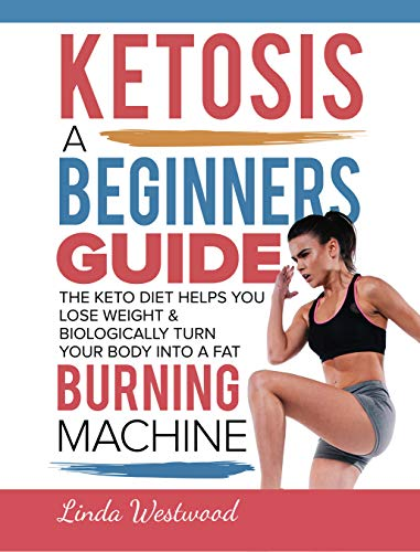 (Ketosis: A Beginners Guide On How The Keto Diet Helps You Lose Weight & Biologically Turn Your Body Into A Fat Burning Machine)