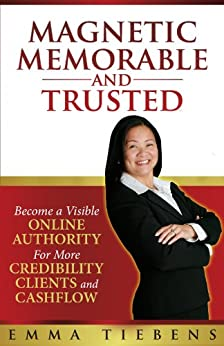Magnetic Memorable and TRUSTED: Become A Visible Online Authority for More Credibility, Clients and Cashflow by [Tiebens, Emma]