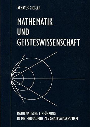 Mathematik und Geisteswissenschaft: Mathematische Einführung in die Philosophie als Geisteswissenschaft in Anknüpfung an Plato, Cusanus, Goethe, Hegel und Steiner