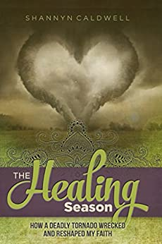 The Healing Season: How a Deadly Tornado Wrecked and Reshaped My Faith by [Caldwell, Shannyn]