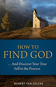 How to Find God...and Discover Your True Self in the Process: A Handbook for Christians by [van Zeller, Hubert]