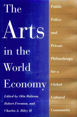 The Arts in the World Economy: Public Policy and Private Philanthropy for a Global Cultural Community Olin Robison