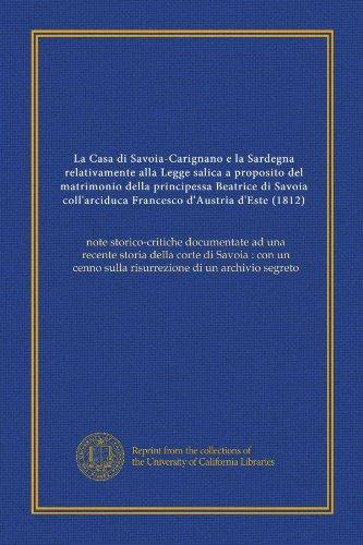 La Casa di Savoia-Carignano e la Sardegna relativamente alla Legge salica a proposito del matrimonio della principessa Beatrice di Savoia ... di un archivio segreto (Italian Edition)