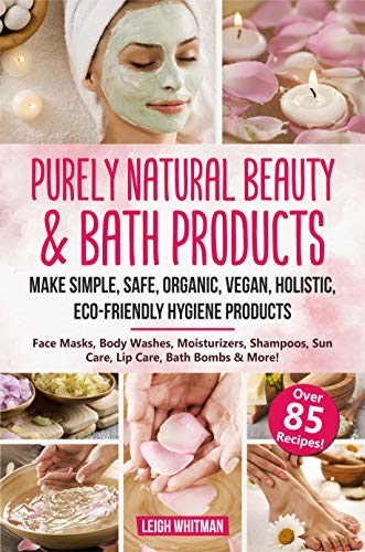 Purely Natural Beauty & Bath Products : Make Simple, Safe, Organic, Vegan, Holistic, Eco-friendly Hygiene Products -  Face Masks, Body Washes, Moisturizers, Shampoos, Sun Care, Lip Care, Bath Bombs