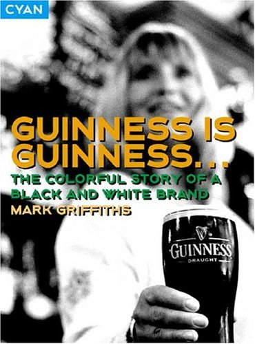Guinness Is Guinness: The Colourful Story of a Black and White Brand (Great Brand Stories series)