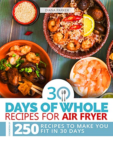 30 Days of Whole Recipes for Air Fryer: Cookbook of 250 Recipes to make you fit in 30 Days by [Parker, Diana]