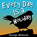 Every Day Is a Holiday Hörbuch von George Mahood Gesprochen von: James Elliott