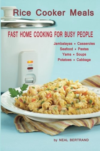 Rice Cooker Meals: Fast Home Cooking for Busy People: How to feed a family of four quickly and easily for under $10 (with leftovers!) and have less ... up so you'll be out of the kitchen quicker! by Neal Bertrand