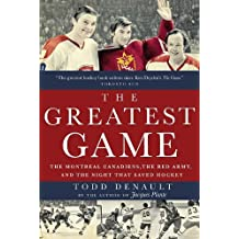 By Todd Denault - The Greatest Game: The Montreal Canadiens, the Red Army, and the Night That Saved Hockey