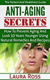 Anti-Aging Secrets: How to Prevent Aging and Look 10 Years Younger using Natural Remedies and Recipes: The Fastest and Healthiest Guide ( anti-aging cure, ... anti-aging cure, anti-aging diet, Book 1)