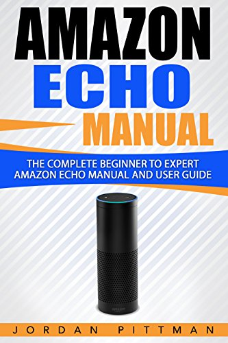 Amazon Echo Manual: The Complete Beginner to Expert Amazon Echo Manual and User Guide (Amazon Echo Guide)