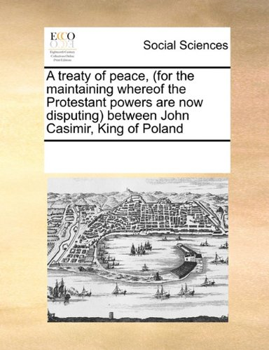 A treaty of peace, (for the maintaining whereof the Protestant powers are now disputing) between John Casimir, King of Poland PDF