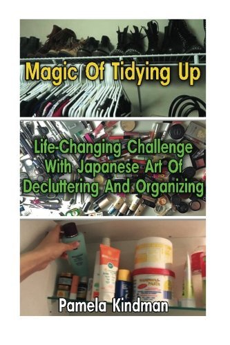 Magic Of Tidying Up: Life-Changing Challenge With Japanese Art Of Decluttering And Organizing by Pamela Kindman (2016-04-07)