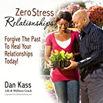 Zero Stress Relationships: Forgive the Past to Heal Your Relationships Today (Zero Stress Coaching Series) | Dan Kass