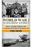 World War 2 Submarine Stories: True Stories From the Underwater Battlegrounds