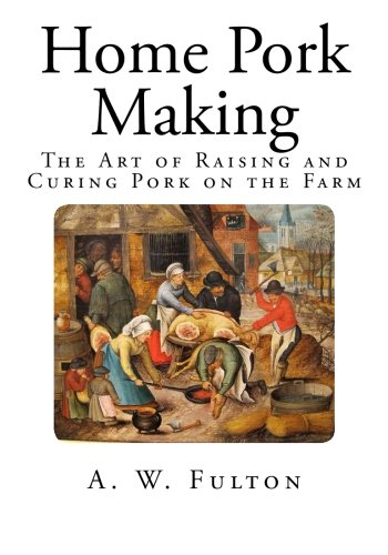 Home Pork Making: The Art of Raising and Curing Pork on the Farm