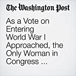 As a Vote on Entering World War I Approached, the Only Woman in Congress Faced an Agonizing Choice | Will Englund