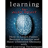 LEARNING: How to Learn Faster, Become a Genius And Have Unlimited Memory with Real Learning Techniques (Accelerated Learning - Brain Training - Memory ... - Study Skills) (GENIUS INTELLIGENCE)