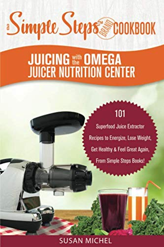 Juicing with the Omega Juicer Nutrition Center: A Simple Steps Brand Cookbook: 101 Superfood Juice Extractor Recipes to Energize, Lose Weight, Get ... Again, From Simple Steps Books! (Living Well) by Susan Michel