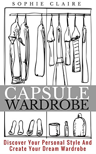 Capsule Wardrobe: Discover Your Personal Style And Create Your Dream Wardrobe
