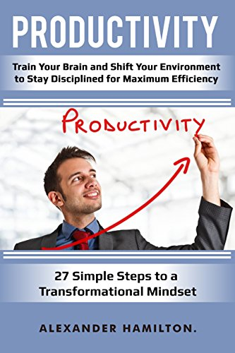 Productivity: Train Your Brain And Shift Your Environment to Stay Disciplined For Maximum Efficiency-27 Simple Steps to a Transformational Mindset. (Productivity, Focus, Management)