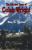 The Life and Times of Caleb Wright, Roy G. Turner, 1585973203