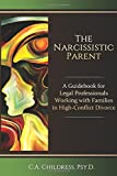 The Narcissistic Parent: A Guidebook for Legal Professionals Working with Families in High-Conflict Divorce