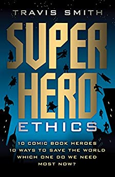Superhero Ethics: 10 Comic Book Heroes; 10 Ways to Save the World; Which One Do We Need Most Now? (Acculturated) by [Smith, Travis]