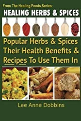 Healing Herbs and Spices: The Most Popular Herbs And Spices, Their Culinary and Medicinal Uses and Recipes to Use Them In (Healing Foods) (Volume 1) by Dobbins, Mrs Lee Anne (4/12/2012)