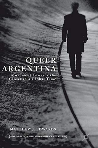 Queer Argentina: Movement Towards the Closet in a Global Time (New Directions in Latino American Cultures)