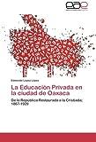 img - for La Educaci n Privada en la ciudad de Oaxaca: De la Rep blica Restaurada a la Cristiada; 1867-1929 (Spanish Edition) book / textbook / text book