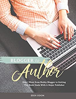 Blogger to Author: How I Went from Hobby Blogger to Getting a Two-Book Deal with a Major Publisher by [Odom, Erin]