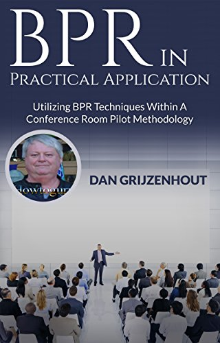 BPR in Practical Application: Utilizing BPR Techniques Within a Conference Room Pilot Methodology (BPR and Technological Innovation Book 1)