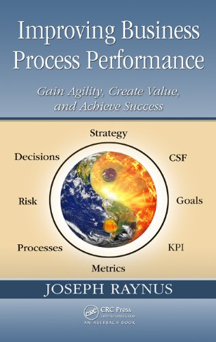 Improving Business Process Performance: Gain Agility, Create Value, and Achieve Success (Critical Success Factors And Key Performance Indicators)