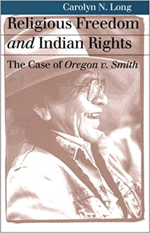 Religious Freedom and Indian Rights: The Case of Oregon v. Smith: Carolyn N. Long: 9780700610648: Amazon.com: Books