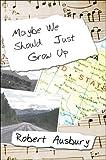 Maybe We Should Just Grow Up, Robert Ausbury, 1424121159